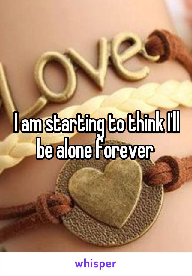 I am starting to think I'll be alone forever