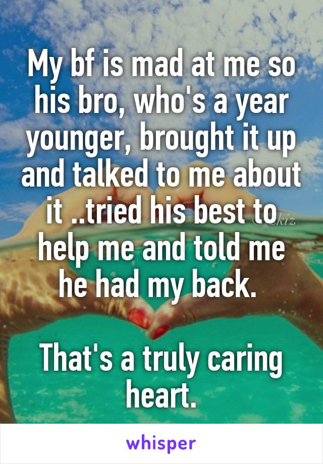 My bf is mad at me so his bro, who's a year younger, brought it up and talked to me about it ..tried his best to help me and told me he had my back.   That's a truly caring heart.