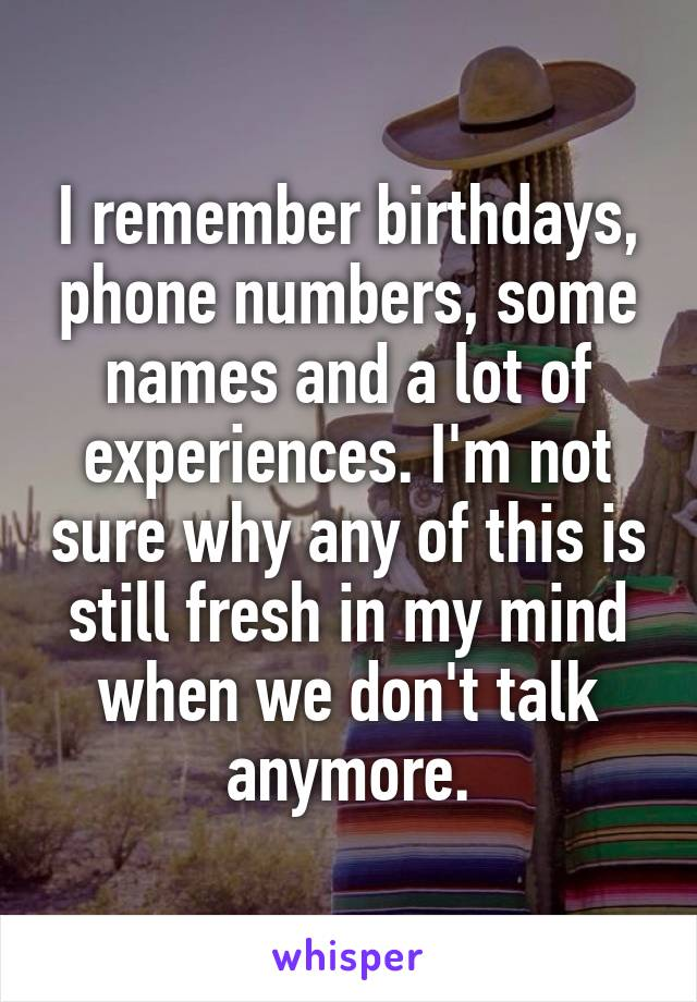 I remember birthdays, phone numbers, some names and a lot of experiences. I'm not sure why any of this is still fresh in my mind when we don't talk anymore.