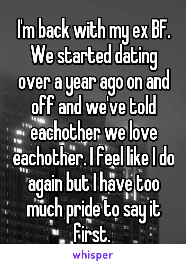 I'm back with my ex BF. We started dating over a year ago on and off and we've told eachother we love eachother. I feel like I do again but I have too much pride to say it first.