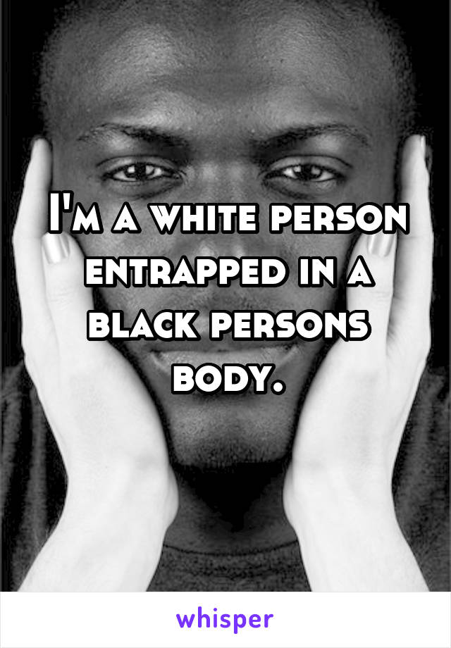 I'm a white person entrapped in a black persons body.