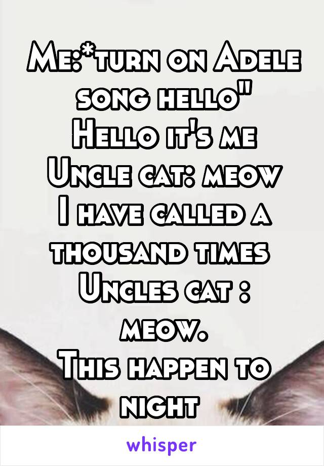 """Me:*turn on Adele song hello"""" Hello it's me Uncle cat: meow I have called a thousand times  Uncles cat : meow. This happen to night"""