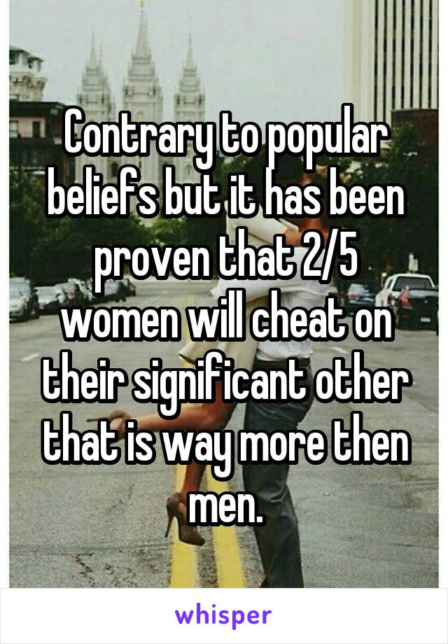 Contrary to popular beliefs but it has been proven that 2/5 women will cheat on their significant other that is way more then men.