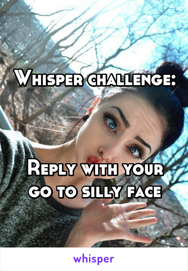 Whisper challenge:    Reply with your go to silly face