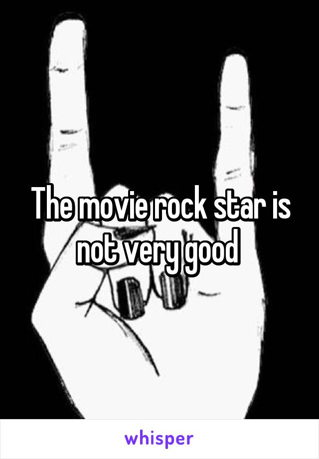 The movie rock star is not very good
