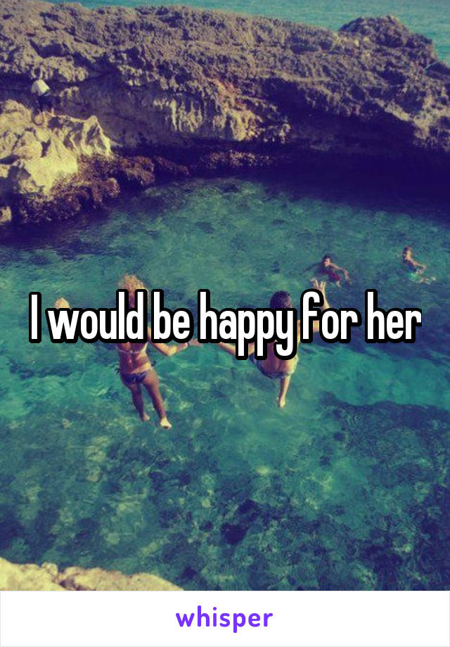 I would be happy for her