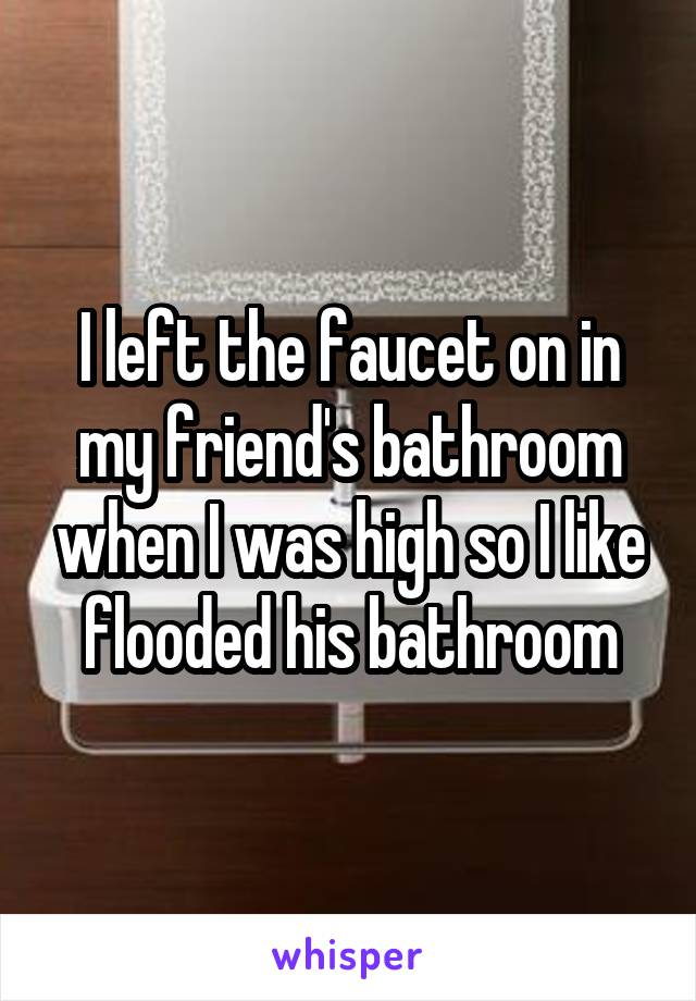 I left the faucet on in my friend's bathroom when I was high so I like flooded his bathroom