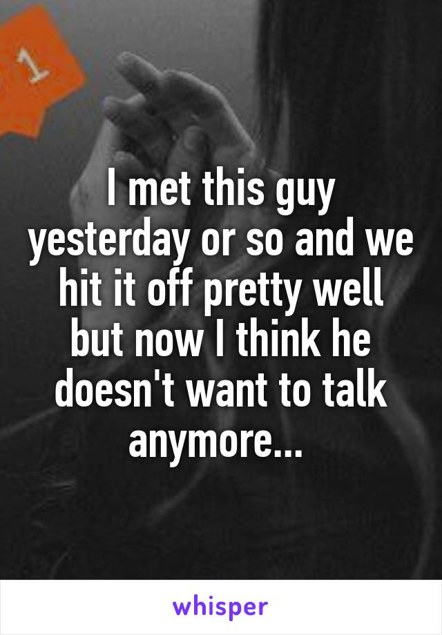 I met this guy yesterday or so and we hit it off pretty well but now I think he doesn't want to talk anymore...