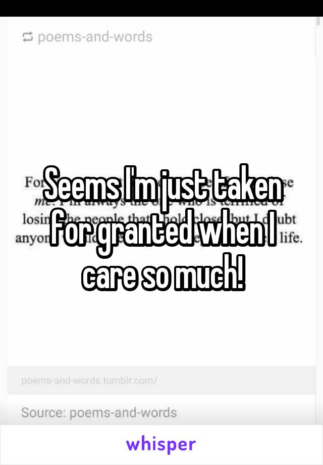 Seems I'm just taken for granted when I care so much!