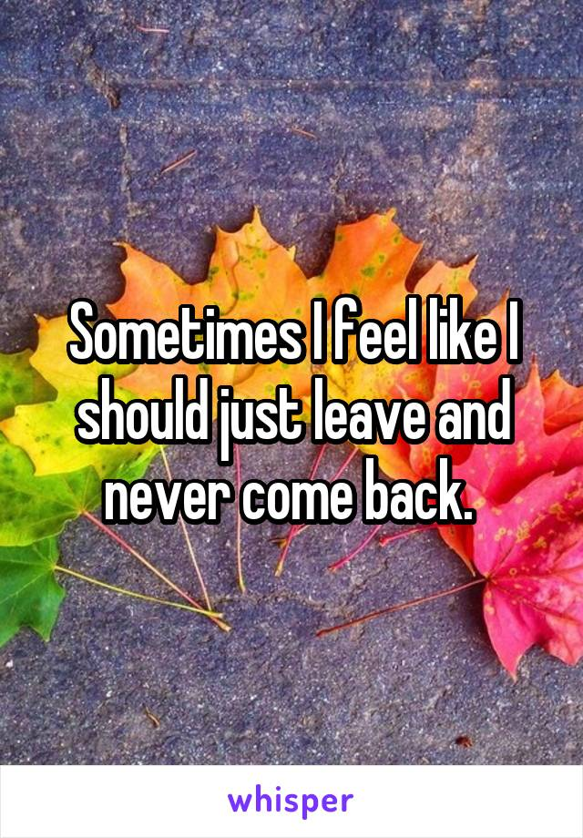 Sometimes I feel like I should just leave and never come back.