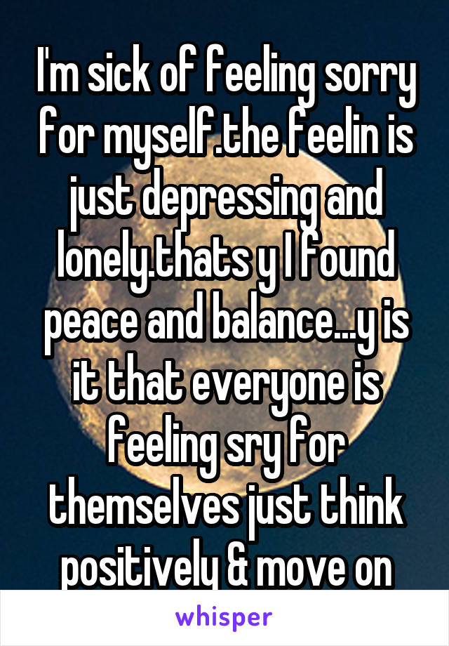 I'm sick of feeling sorry for myself.the feelin is just depressing and lonely.thats y I found peace and balance...y is it that everyone is feeling sry for themselves just think positively & move on