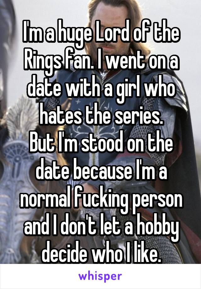 I'm a huge Lord of the Rings fan. I went on a date with a girl who hates the series. But I'm stood on the date because I'm a normal fucking person and I don't let a hobby decide who I like.
