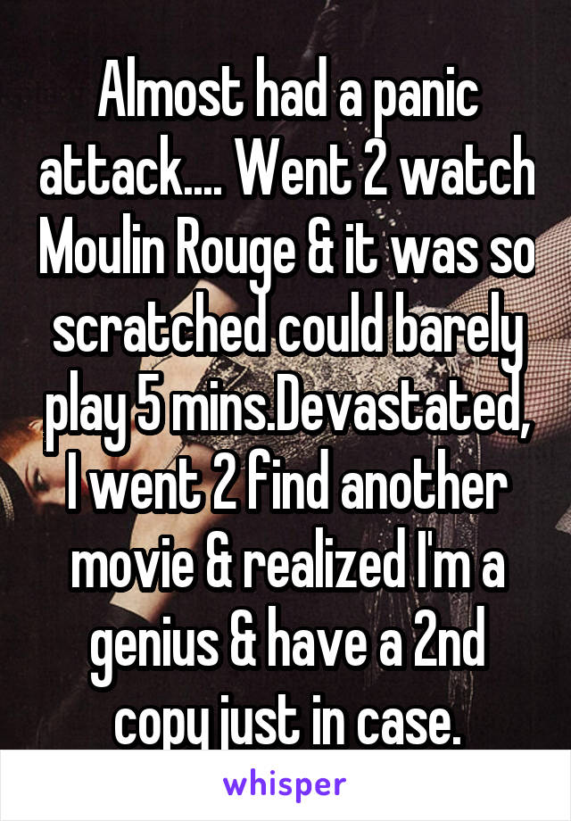 Almost had a panic attack.... Went 2 watch Moulin Rouge & it was so scratched could barely play 5 mins.Devastated, I went 2 find another movie & realized I'm a genius & have a 2nd copy just in case.