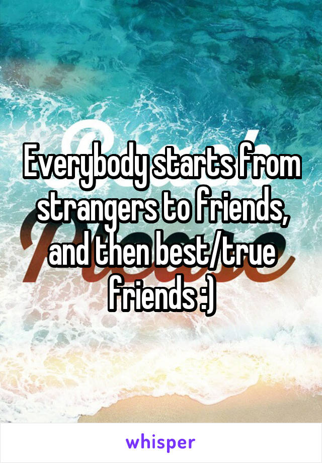 Everybody starts from strangers to friends, and then best/true friends :)