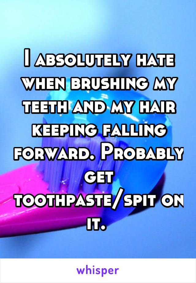 I absolutely hate when brushing my teeth and my hair keeping falling forward. Probably get toothpaste/spit on it.