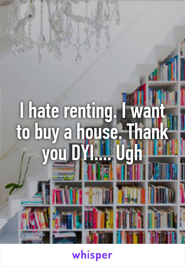 I hate renting. I want to buy a house. Thank you DYI.... Ugh