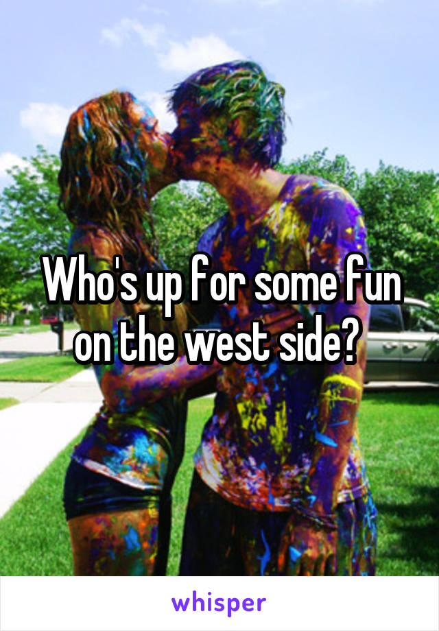 Who's up for some fun on the west side?