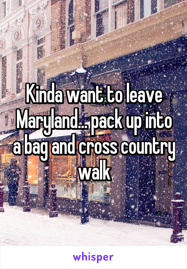 Kinda want to leave Maryland... pack up into a bag and cross country walk