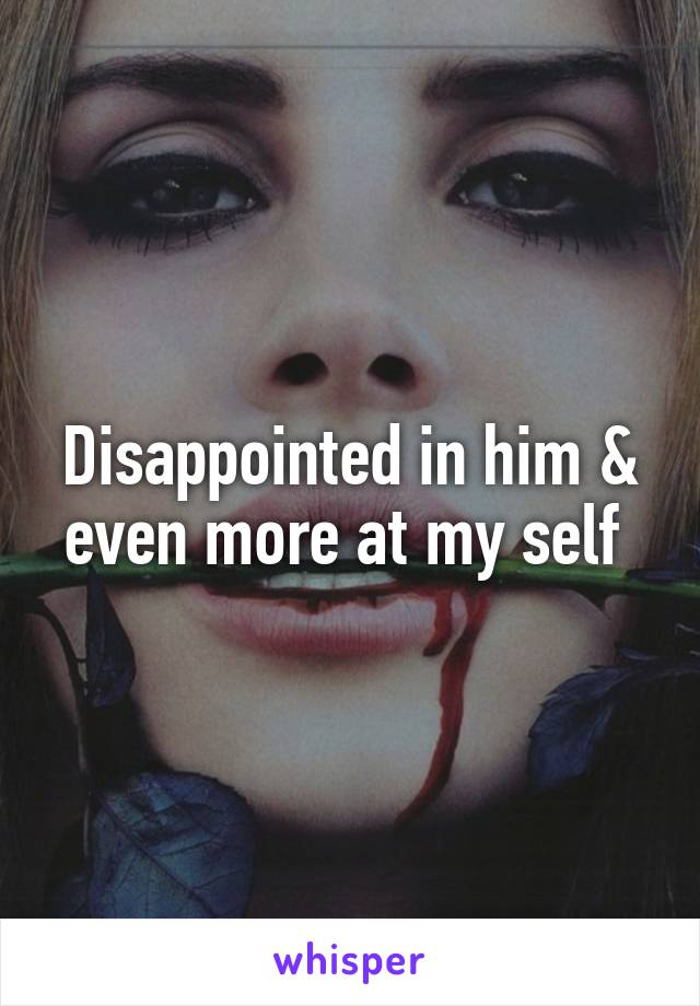 Disappointed in him & even more at my self