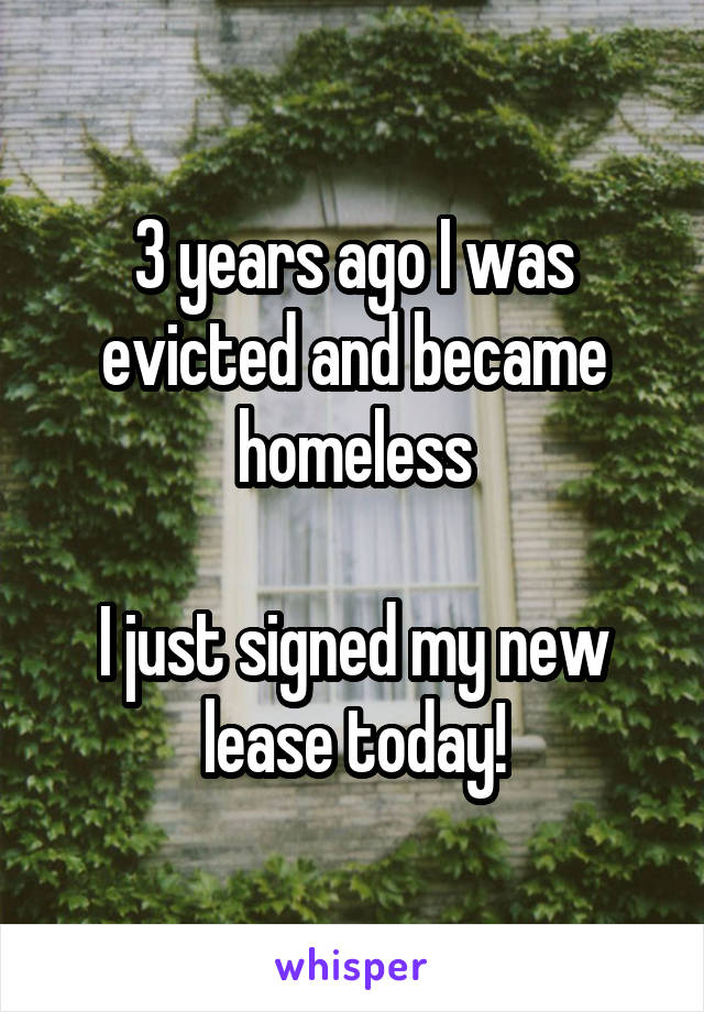 3 years ago I was evicted and became homeless  I just signed my new lease today!