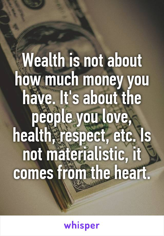 Wealth is not about how much money you have. It's about the people you love, health, respect, etc. Is not materialistic, it comes from the heart.