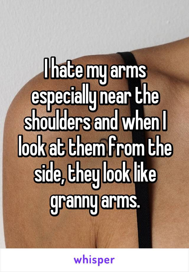 I hate my arms especially near the shoulders and when I look at them from the side, they look like granny arms.