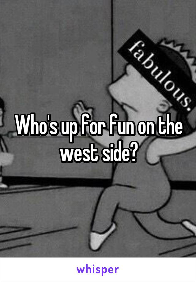 Who's up for fun on the west side?