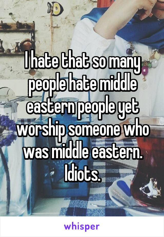 I hate that so many people hate middle eastern people yet worship someone who was middle eastern. Idiots.