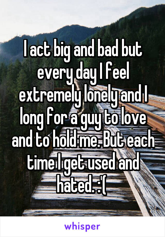 I act big and bad but every day I feel extremely lonely and I long for a guy to love and to hold me. But each time I get used and hated. :'(