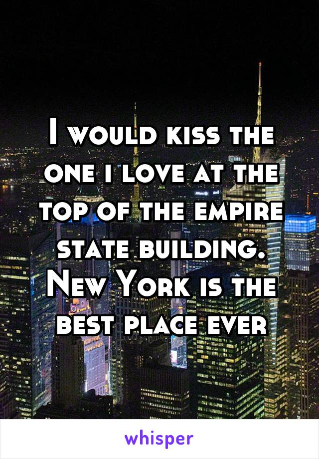 I would kiss the one i love at the top of the empire state building. New York is the best place ever