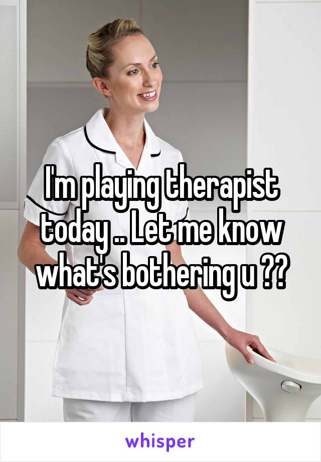I'm playing therapist today .. Let me know what's bothering u ??