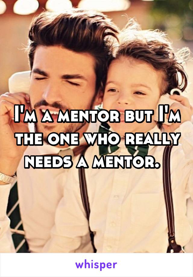 I'm a mentor but I'm the one who really needs a mentor.