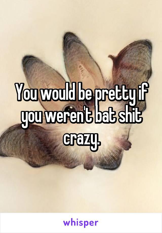 You would be pretty if you weren't bat shit crazy.