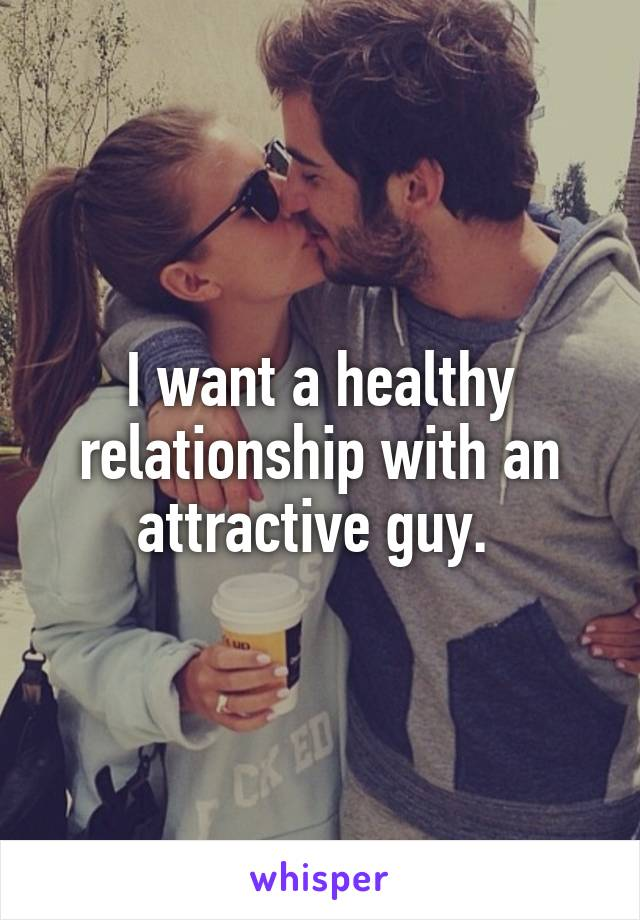 I want a healthy relationship with an attractive guy.