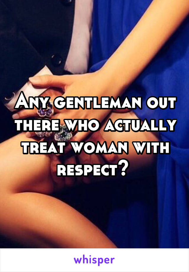 Any gentleman out there who actually treat woman with respect?