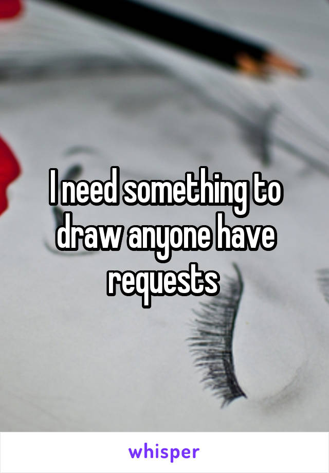 I need something to draw anyone have requests