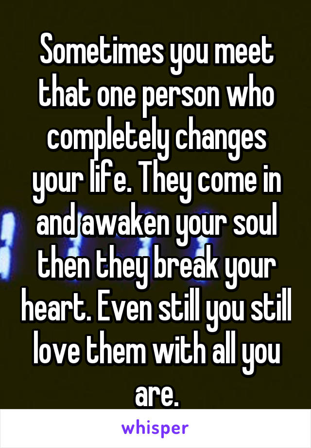 Sometimes you meet that one person who completely changes your life. They come in and awaken your soul then they break your heart. Even still you still love them with all you are.