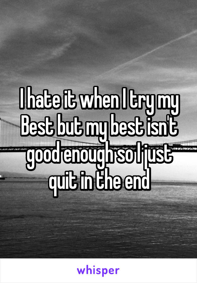 I hate it when I try my Best but my best isn't good enough so I just quit in the end