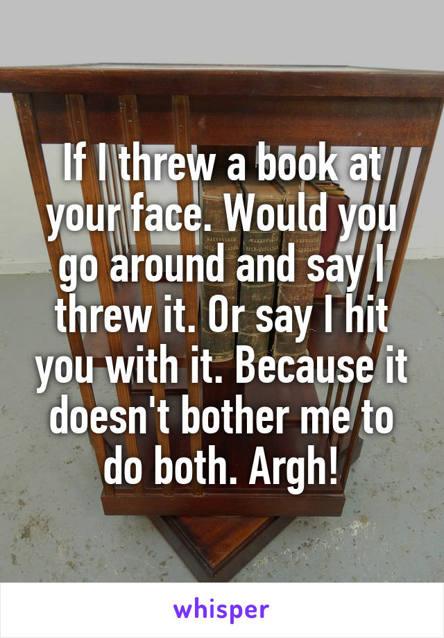If I threw a book at your face. Would you go around and say I threw it. Or say I hit you with it. Because it doesn't bother me to do both. Argh!