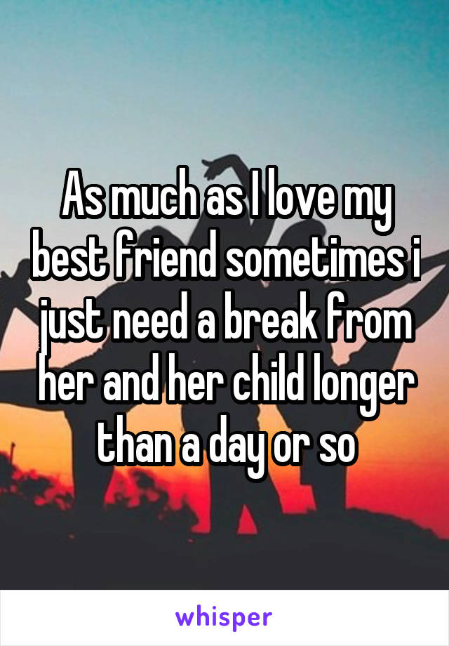 As much as I love my best friend sometimes i just need a break from her and her child longer than a day or so