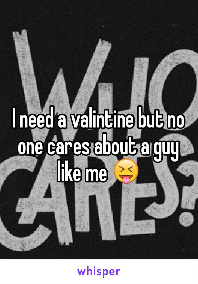 I need a valintine but no one cares about a guy like me 😝