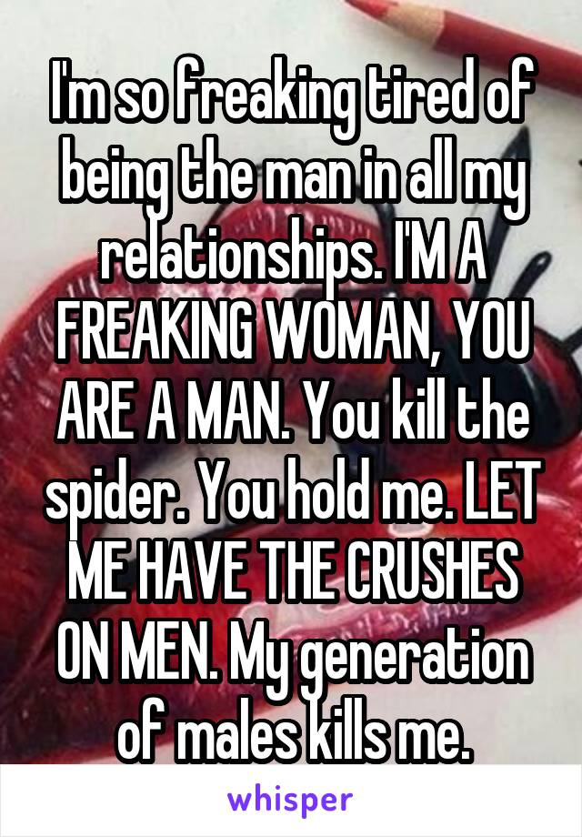 I'm so freaking tired of being the man in all my relationships. I'M A FREAKING WOMAN, YOU ARE A MAN. You kill the spider. You hold me. LET ME HAVE THE CRUSHES ON MEN. My generation of males kills me.