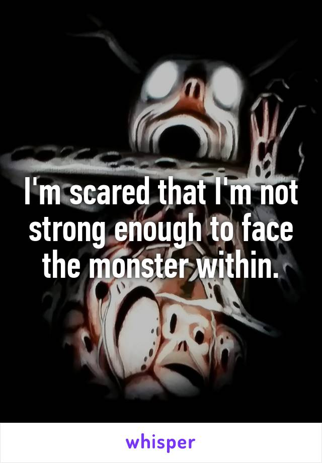 I'm scared that I'm not strong enough to face the monster within.