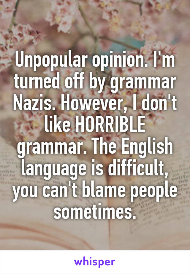 Unpopular opinion. I'm turned off by grammar Nazis. However, I don't like HORRIBLE grammar. The English language is difficult, you can't blame people sometimes.