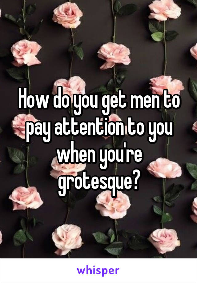 How do you get men to pay attention to you when you're grotesque?