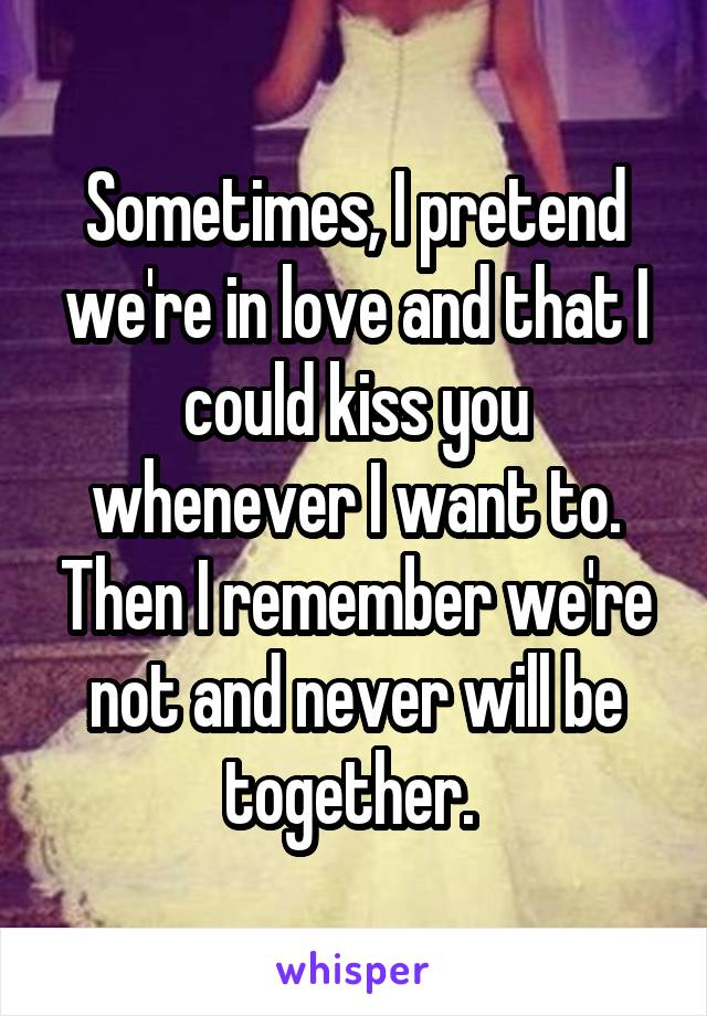 Sometimes, I pretend we're in love and that I could kiss you whenever I want to. Then I remember we're not and never will be together.