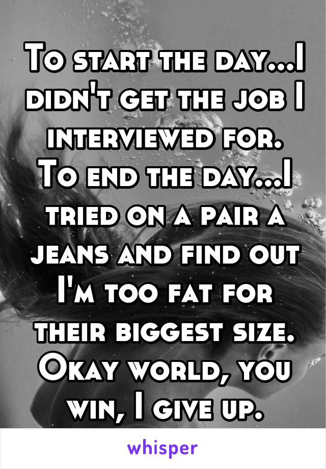 To start the day...I didn't get the job I interviewed for. To end the day...I tried on a pair a jeans and find out I'm too fat for their biggest size. Okay world, you win, I give up.