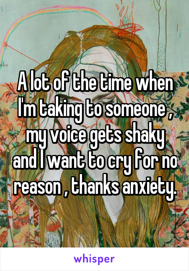 A lot of the time when I'm taking to someone , my voice gets shaky and I want to cry for no reason , thanks anxiety.