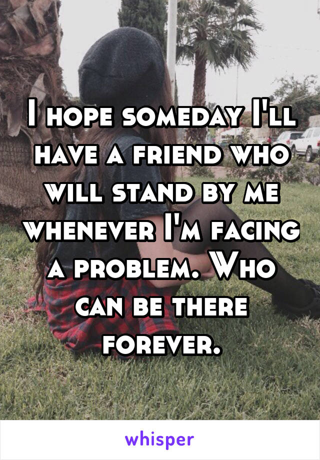 I hope someday I'll have a friend who will stand by me whenever I'm facing a problem. Who can be there forever.