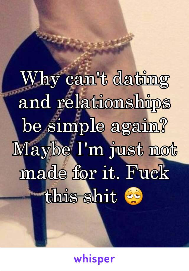 Why can't dating and relationships be simple again? Maybe I'm just not made for it. Fuck this shit 😩